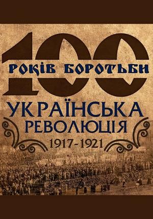 100 років боротьби. Українська революція 1917-1921 рр.