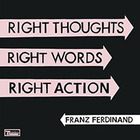 FRANZ FERDINAND, «Right Thoughts, Right Words, Right Action»